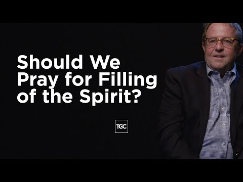 Should We Pray for Filling of the Spirit?