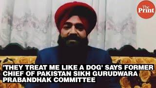 'They treat me like a dog' says former chief of Pakistan Sikh Gurudwara Prabandhak Committee