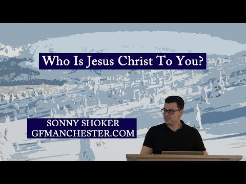 Who Is Jesus Christ To You? - Sonny Shoker