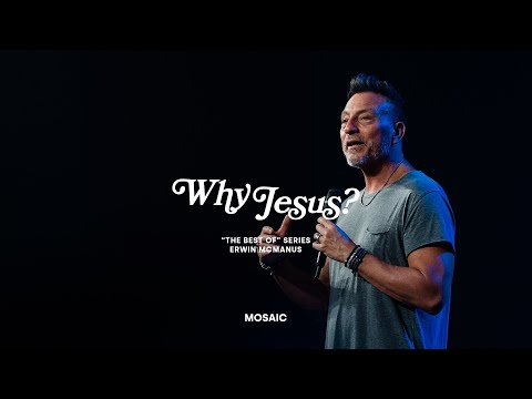 WHY JESUS?  Erwin McManus - MOSAIC
