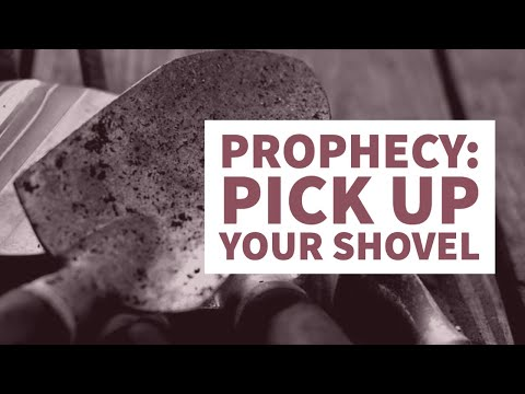 Prophecy: Pick Up Your Shovel!