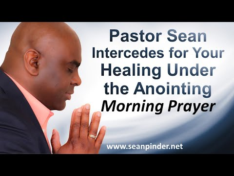 Pastor Sean Intercedes For Your HEALING Under the ANOINTING - Morning Prayer