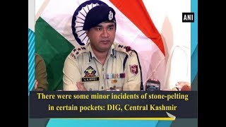 There were some minor incidents of stone-pelting in certain pockets: DIG, Central Kashmir