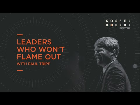 Paul Tripp  Leaders Who Won't Flame Out  Gospelbound