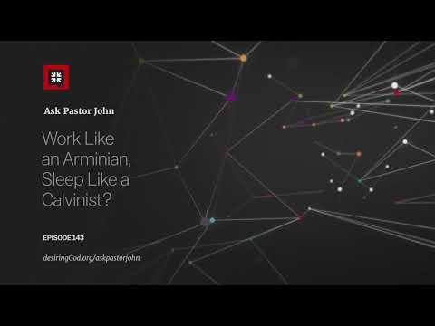 Work Like an Arminian, Sleep Like a Calvinist? // Ask Pastor John