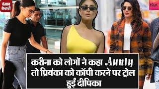 करीना को लोगों ने कहा Aunty तो प्रियंका को कॉपी करने पर ट्रोल हुईं दीपिका