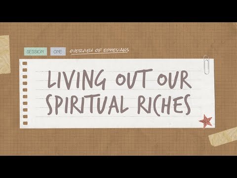 The Book of Ephesians  Session 1: Living Out Our Spiritual Riches