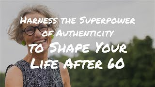 Harness the Superpower of Authenticity to Shape Your Life After 60
