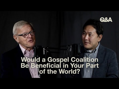 Mike Evans & Jeong Kim  Would a Gospel Coalition Be Beneficial in Your Part of the World  TGC Q&A