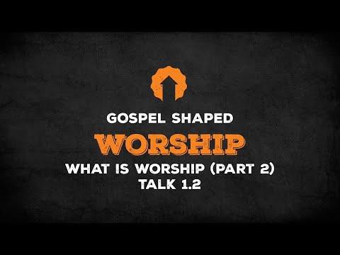 What Is Worship? (Part 2)  Gospel Shaped Worship  Talk 1.2