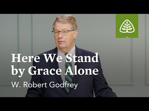 W. Robert Godfrey: Here We Stand by Grace Alone