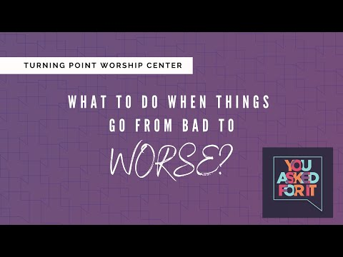 You Asked For It: What To Do When Things Go From Bad To Worse? :: Turning Point Church Online