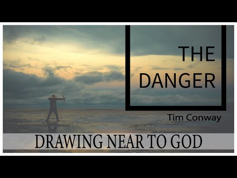 Drawing Near to God: The Danger - Tim Conway