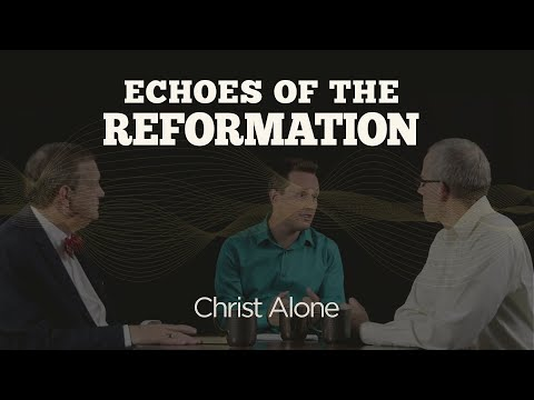 Christ Alone  Session 5: Echoes of the Reformation