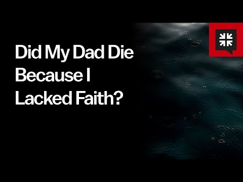 Did My Dad Die Because I Lacked Faith? // Ask Pastor John