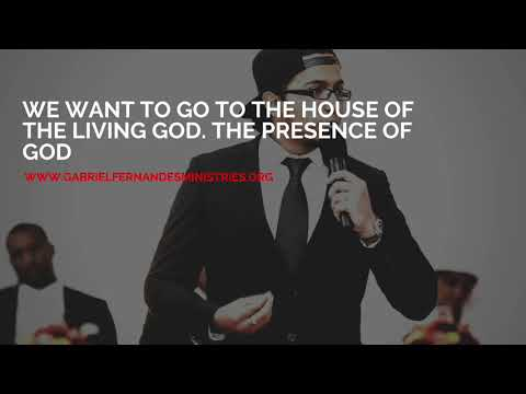 WE WANT TO GO TO THE HOUSE OF THE LIVING GOD: THE PRESENCE,  MESSAGE BY EVANGELIST GABRIEL FERNANDES