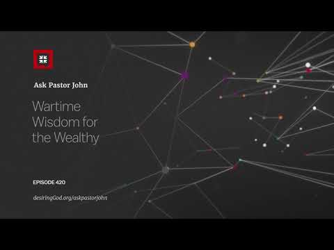 Wartime Wisdom for the Wealthy // Ask Pastor John