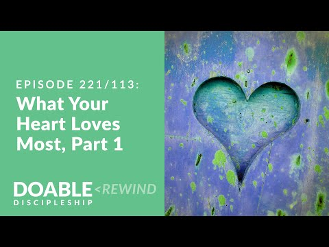 Episode 221(E113 Rewind) What Your Heart Loves Most, Part 1