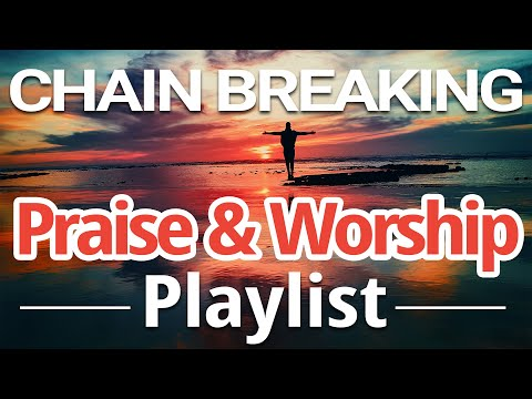 Chain Breaking Praise and Worship Music Playlist  Be Free!
