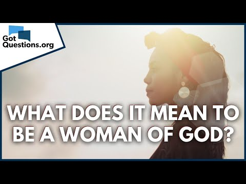 What does it mean to be a Woman of God?  GotQuestions.org