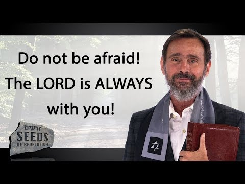 Do not be afraid! The LORD is ALWAYS with you!