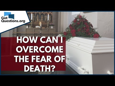 How can I Overcome the Fear of Death?  GotQuestions.org