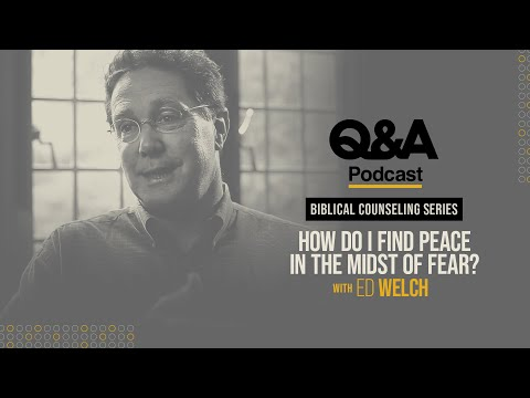Ed Welch  How Do I Find Peace in the Midst of Fear?  TGC Q&A