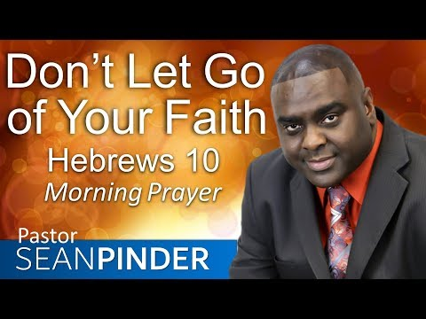 DON'T LET GO OF YOUR FAITH - HEBREWS 10 - MORNING PRAYER  PASTOR SEAN PINDER