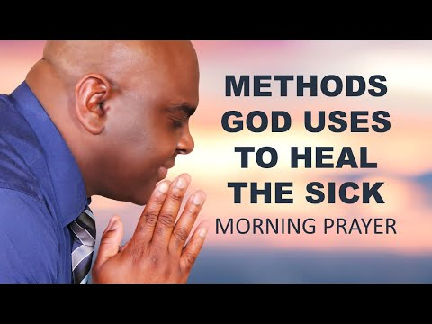METHODS GOD USES TO HEAL THE SICK - MORNING PRAYER