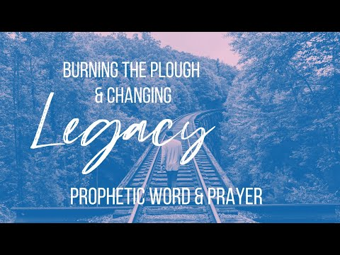 PROPHETIC WORD // Burning the Plough & Changing Legacy