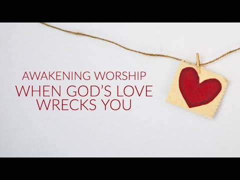 When God's Love Wrecks You  Awakening Worship