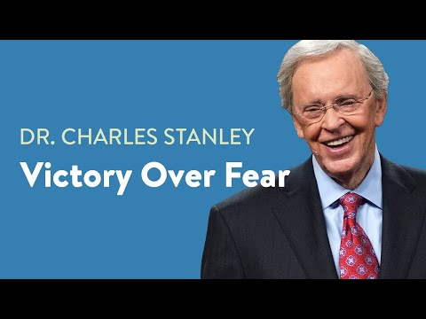 Victory Over Fear Dr. Charles Stanley