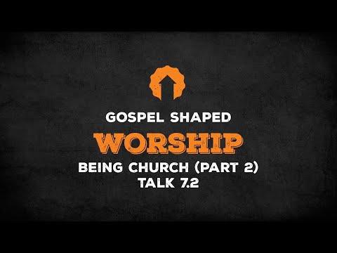 Being Church (Part 2)  Gospel Shaped Worship  Talk 7.2