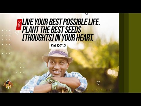 Live Your Best Possible Life:Plant the Best Seeds(Thoughts) in Your Heart Pt 2 3rd Service22082021