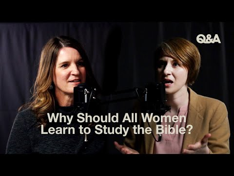 Jen Wilkin and Taylor Turkington  Why Should All Women Learn to Study the Bible?  TGC Q&A