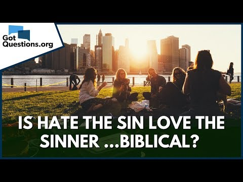 Is Hate the Sin Love the Sinner Biblical?  Are we to Love the Sinner but Hate the Sin?