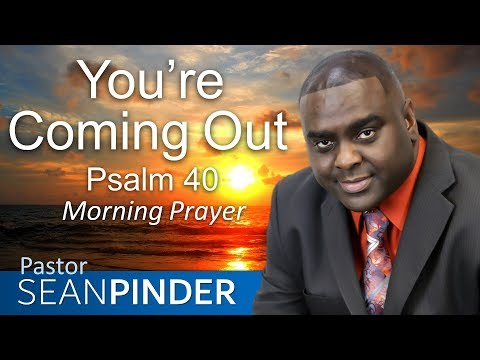 YOU'RE COMING OUT - PSALMS 40 - MORNING PRAYER  PASTOR SEAN PINDER
