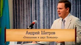 """Андрей Шатров - """"Отношение к дару Божьему"""""""