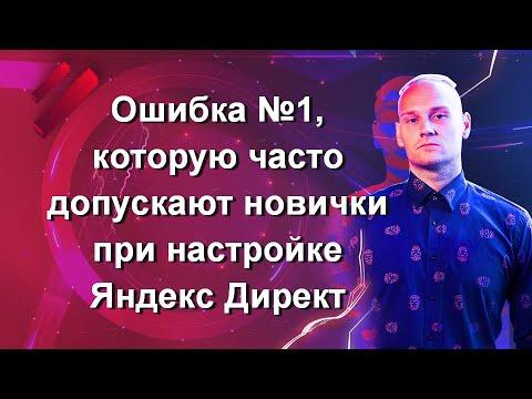 Ошибка №1, которую часто допускают новички при настройке Яндекс Директ