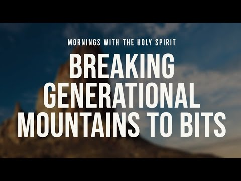Breaking Generational Mountains (Curses) to Bits (Prophetic Prayer & Prophecy)