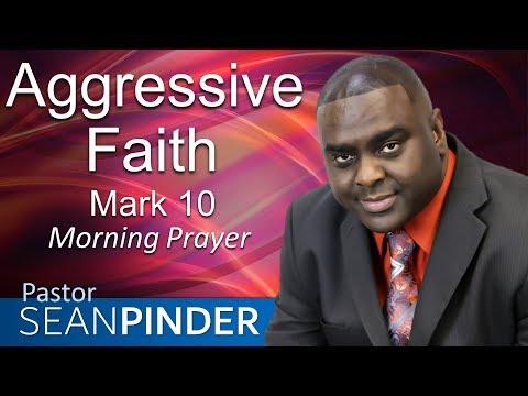 AGGRESSIVE FAITH - MARK 10 - MORNING PRAYER  PASTOR SEAN PINDER