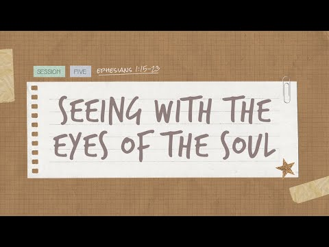 The Book of Ephesians  Session 5: Seeing With The Eyes Of The Soul