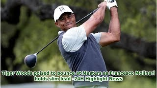 Tiger Woods poised to pounce at Masters as Francesco Molinari holds slim lead -24H Highlight News