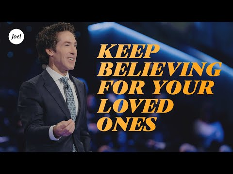 Keep Believing For Your Loved Ones  Joel Osteen