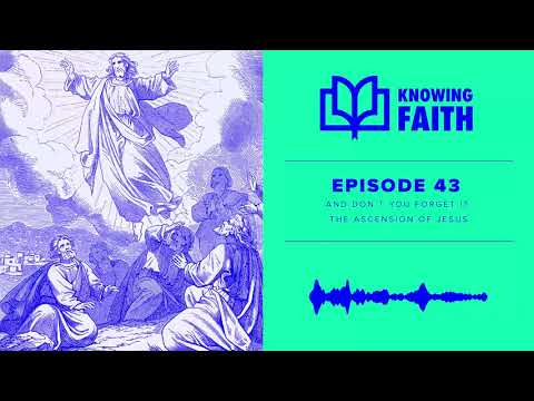 And Dont You Forget It: The Ascension of Jesus (Ep. 43) Knowing Faith Podcast