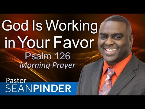 GOD IS WORKING IN YOUR FAVOR - PSALMS 126 - MORNING PRAYER  PASTOR SEAN PINDER