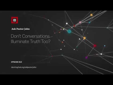 Dont Conversations Illuminate Truth Too? // Ask Pastor John