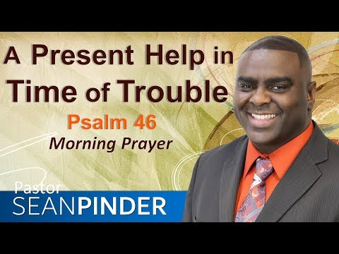 A PRESENT HELP IN TIME OF TROUBLE - PSALMS 46 - MORNING PRAYER  PASTOR SEAN PINDER
