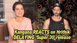 Kangana REACTS on Hrithik DELAYING 'Super 30' release