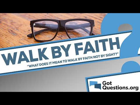 What does it mean to walk by faith not by sight?